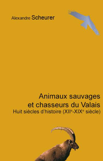 Animaux sauvages et chasseurs du Valais: Huit siècles d'histoire (XIIe-XIXe)