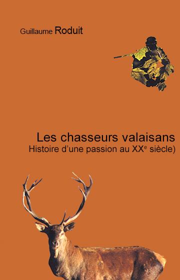 Les chasseurs valaisans: Histoire d'une passion au XXe siècle