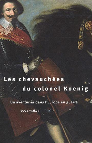 Les chevauchées du colonel Koenig. Un aventurier dans l'Europe en guerre 1594-1647